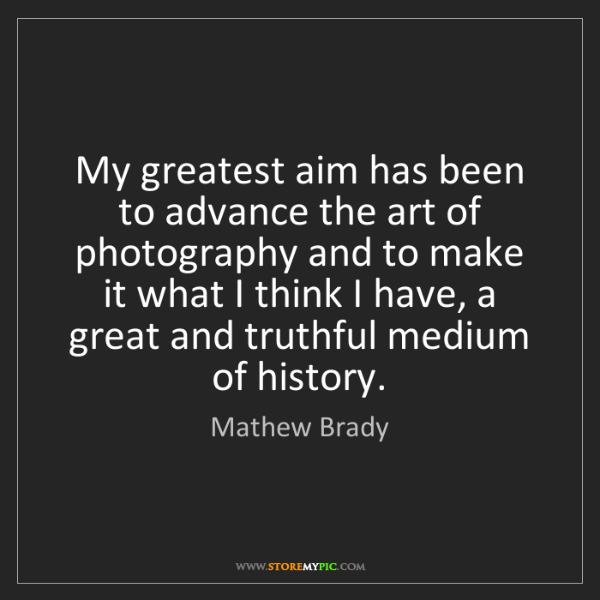 Mathew Brady: My greatest aim has been to advance the art of photography...