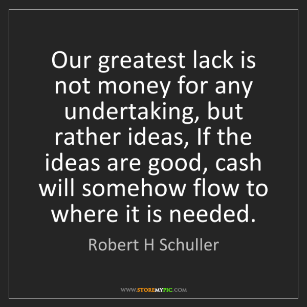 Robert H Schuller: Our greatest lack is not money for any undertaking, but...