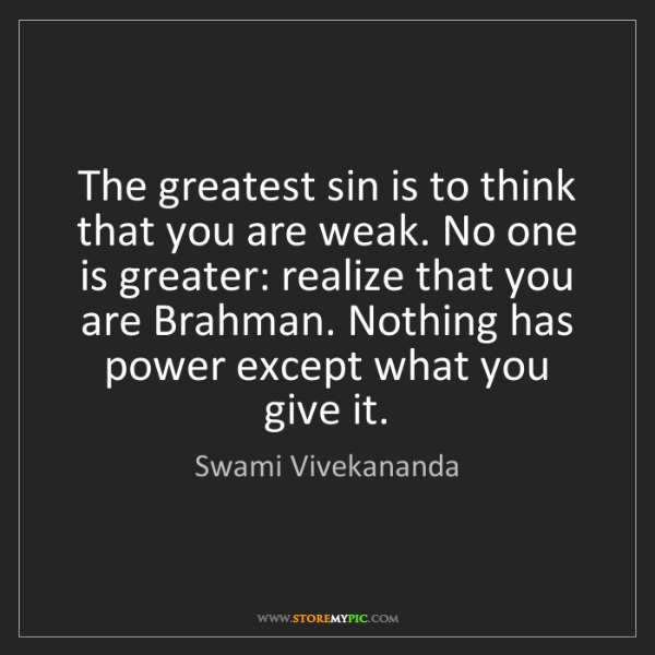 Swami Vivekananda: The greatest sin is to think that you are weak. No one...
