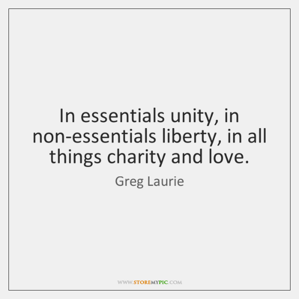 In essentials unity, in non-essentials liberty, in all things charity and love.