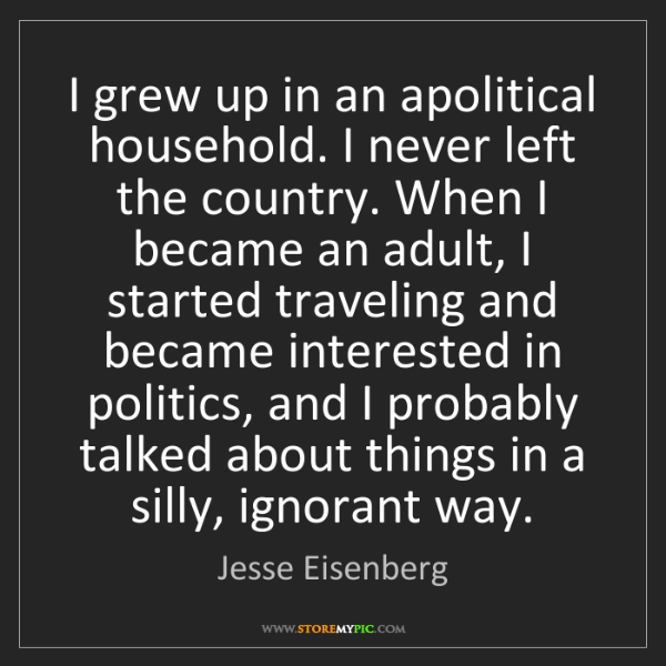Jesse Eisenberg: I grew up in an apolitical household. I never left the...