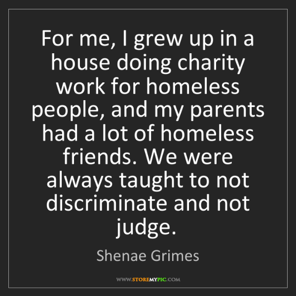 Shenae Grimes: For me, I grew up in a house doing charity work for homeless...