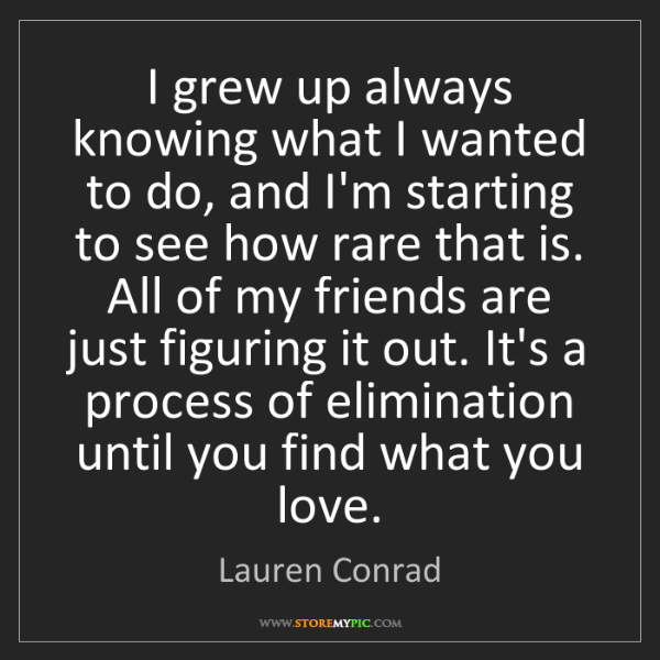 Lauren Conrad: I grew up always knowing what I wanted to do, and I'm...