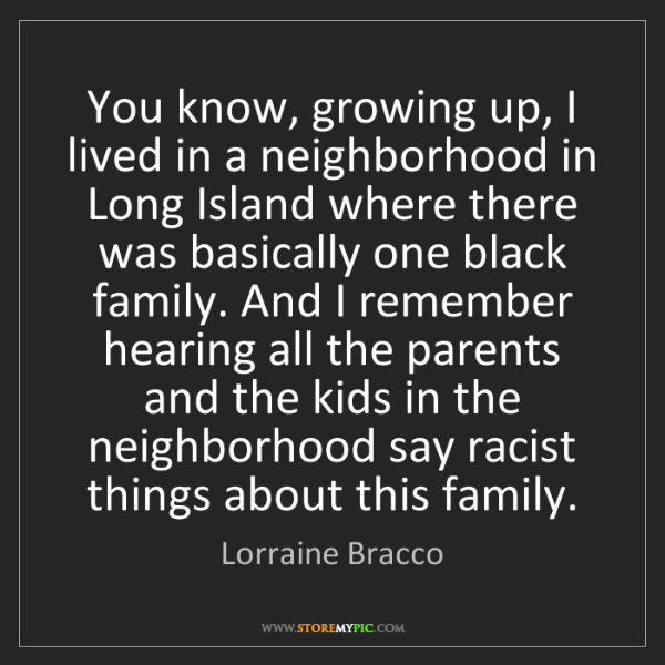 Lorraine Bracco: You know, growing up, I lived in a neighborhood in Long...