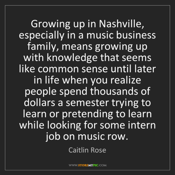Caitlin Rose: Growing up in Nashville, especially in a music business...