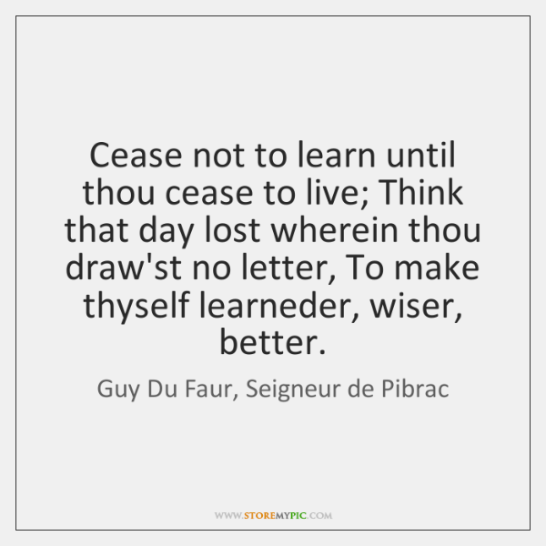 Cease not to learn until thou cease to live; Think that day ...