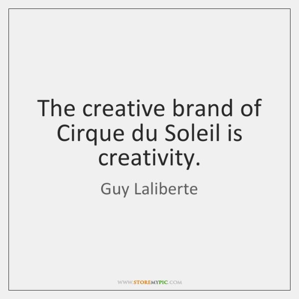 The Creative Brand Of Cirque Du Soleil Is Creativity Storemypic