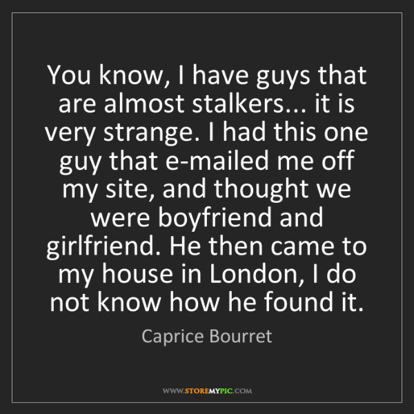 Caprice Bourret: You know, I have guys that are almost stalkers... it...