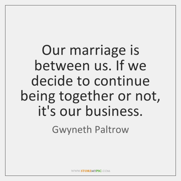 Our marriage is between us. If we decide to continue being together ...