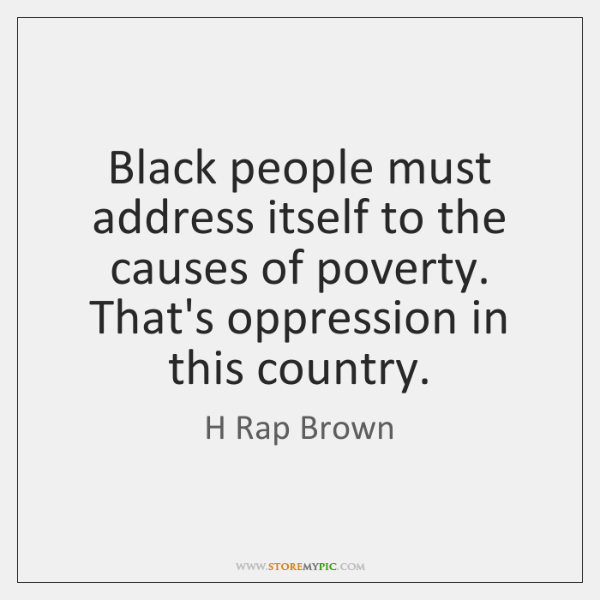 Black people must address itself to the causes of poverty. That's oppression ...