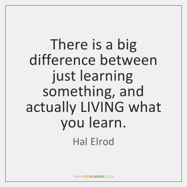 There is a big difference between just learning something, and actually LIVING ...