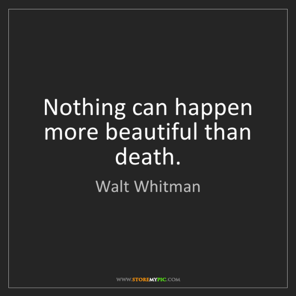 Walt Whitman: Nothing can happen more beautiful than death.