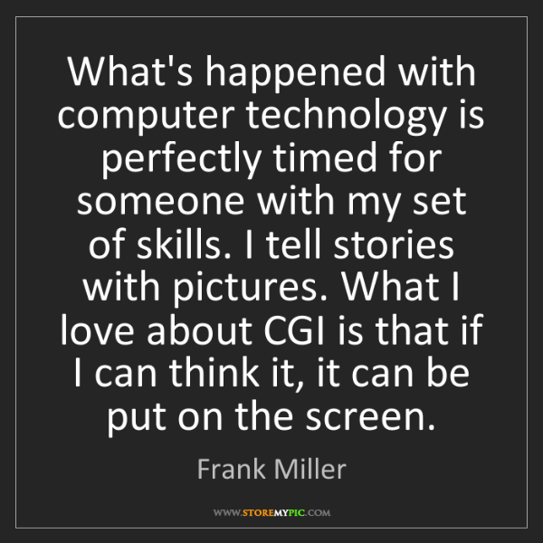 Frank Miller: What's happened with computer technology is perfectly...