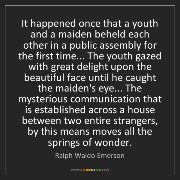 Ralph Waldo Emerson: It happened once that a youth and a maiden beheld each...