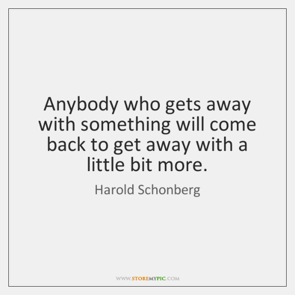 Anybody who gets away with something will come back to get away ...