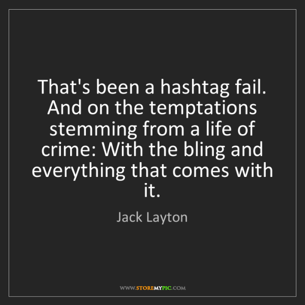 Jack Layton: That's been a hashtag fail. And on the temptations stemming...