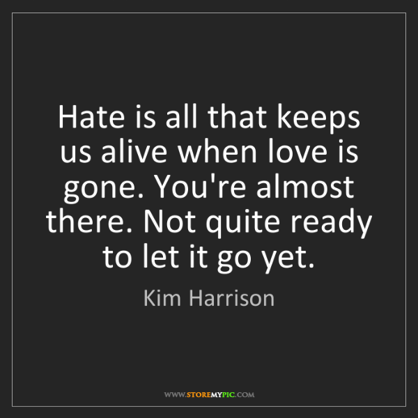 Kim Harrison: Hate is all that keeps us alive when love is gone. You're...