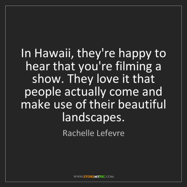Rachelle Lefevre: In Hawaii, they're happy to hear that you're filming...