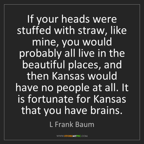 L Frank Baum: If your heads were stuffed with straw, like mine, you...