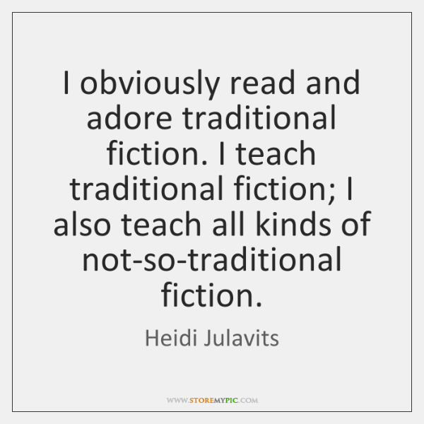 I obviously read and adore traditional fiction. I teach traditional fiction; I ...