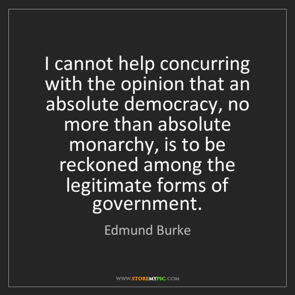 Edmund Burke: I cannot help concurring with the opinion that an absolute...