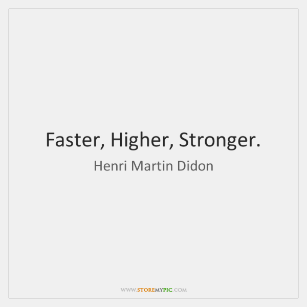 Faster, Higher, Stronger.