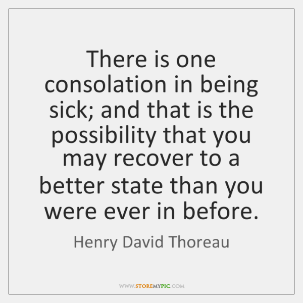 There is one consolation in being sick; and that is the possibility ...