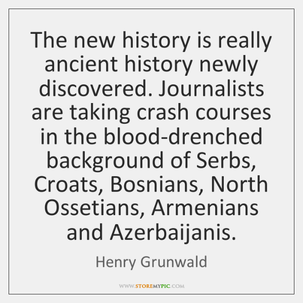 The new history is really ancient history newly discovered. Journalists are taking ...