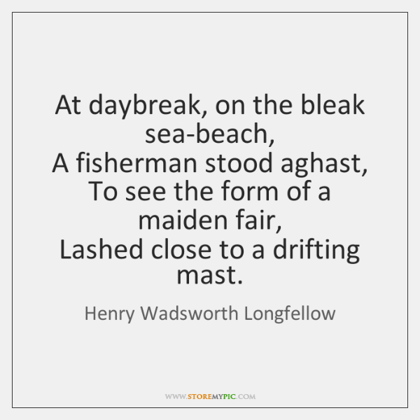 At daybreak, on the bleak sea-beach,  A fisherman stood aghast,  To see ...