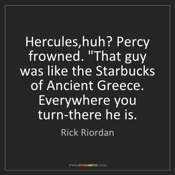 "Rick Riordan: Hercules,huh? Percy frowned. ""That guy was like the Starbucks..."