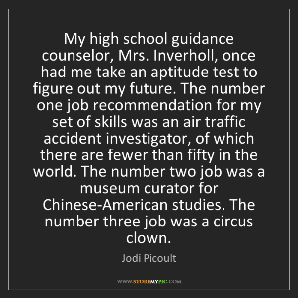 Jodi Picoult: My high school guidance counselor, Mrs. Inverholl, once...