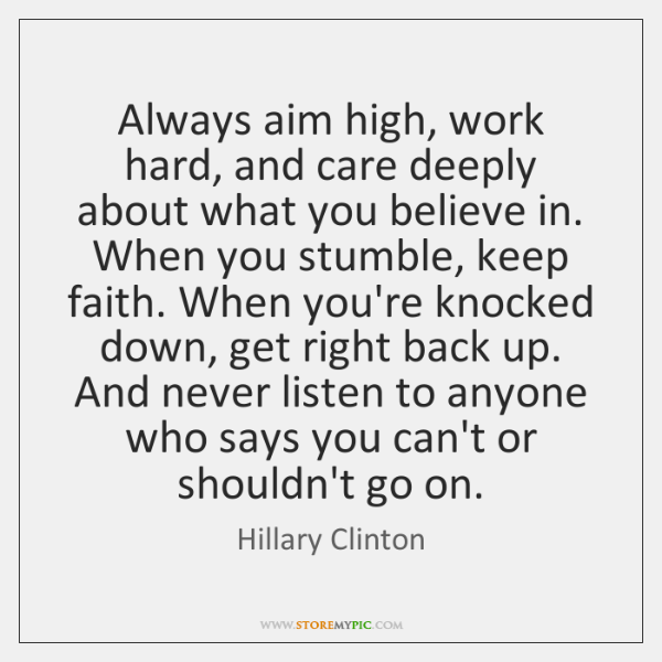 Always aim high, work hard, and care deeply about what you believe ...