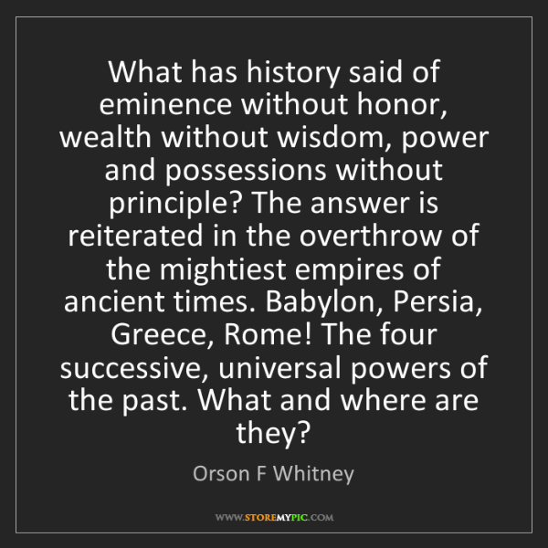 Orson F Whitney: What has history said of eminence without honor, wealth...