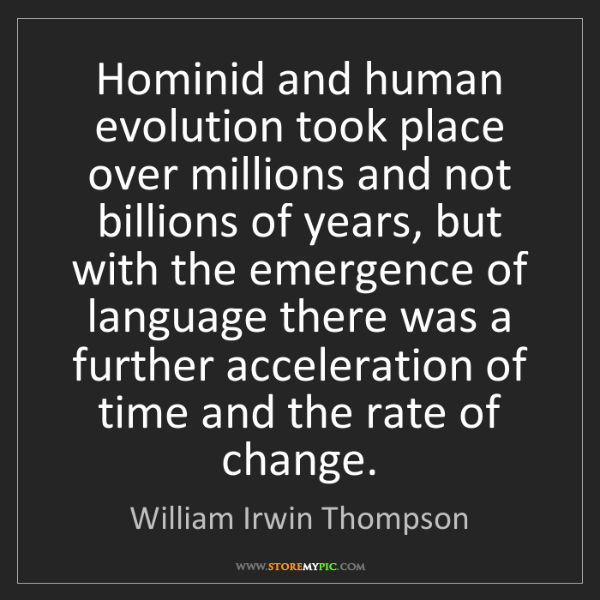 William Irwin Thompson: Hominid and human evolution took place over millions...