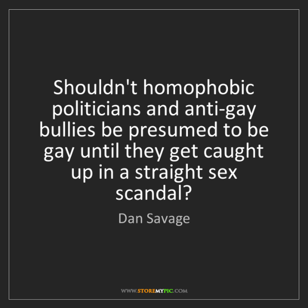 Dan Savage: Shouldn't homophobic politicians and anti-gay bullies...