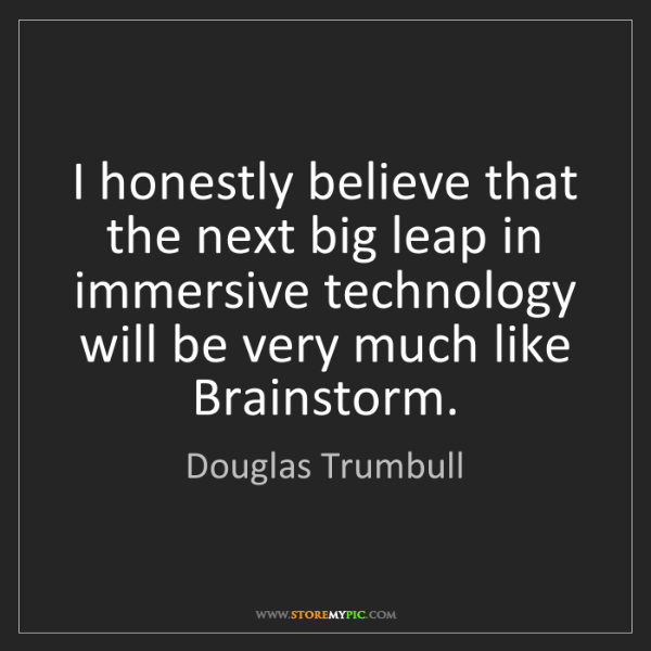 Douglas Trumbull: I honestly believe that the next big leap in immersive...