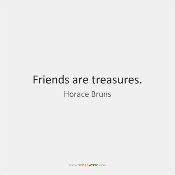 Friends are treasures.