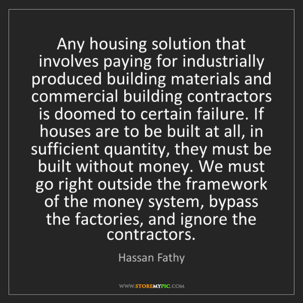 Hassan Fathy: Any housing solution that involves paying for industrially...