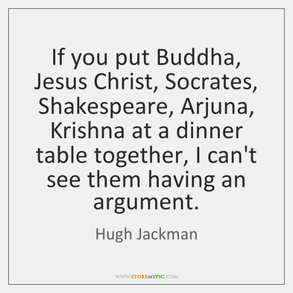 If you put Buddha, Jesus Christ, Socrates, Shakespeare, Arjuna, Krishna at a ...