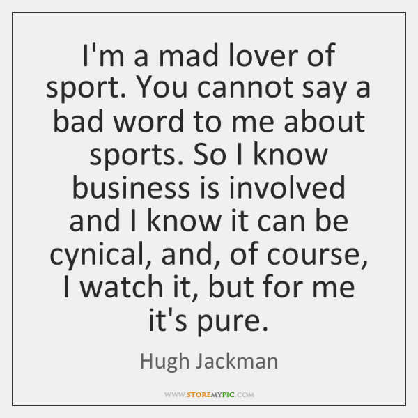 I'm a mad lover of sport. You cannot say a bad word ...