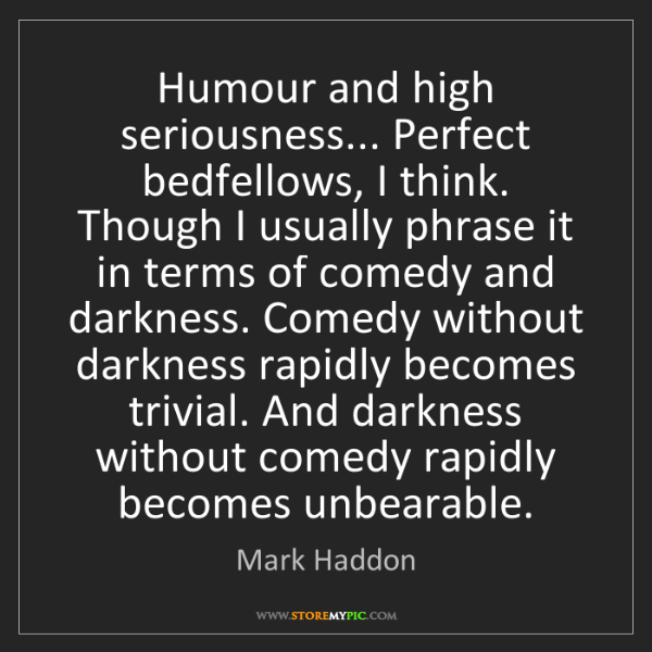 Mark Haddon: Humour and high seriousness... Perfect bedfellows, I...