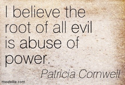 I believe the root of all evil is abuse of power patricia cornwell