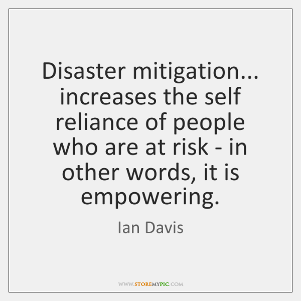 Disaster mitigation... increases the self reliance of people who are at risk ...