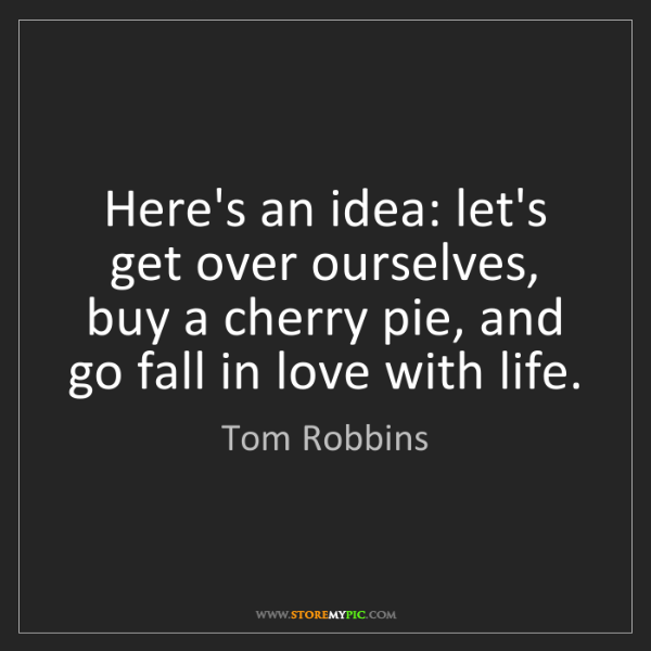 Tom Robbins: Here's an idea: let's get over ourselves, buy a cherry...