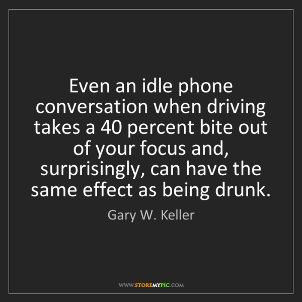 Gary W. Keller: Even an idle phone conversation when driving takes a...