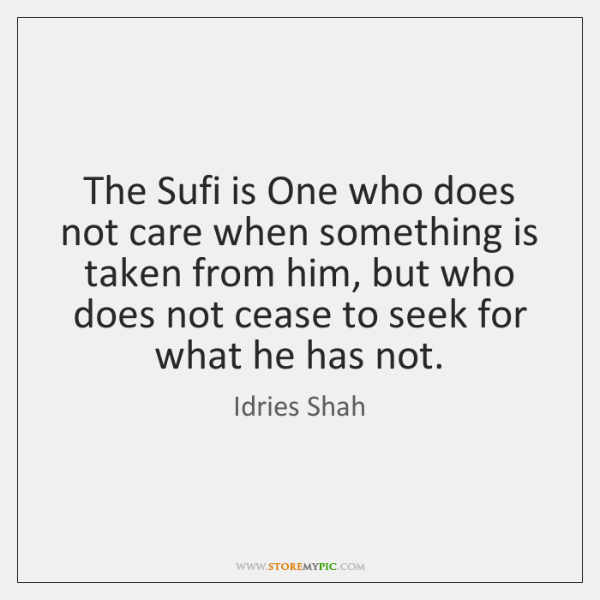 The Sufi is One who does not care when something is taken ...