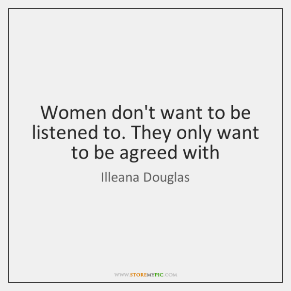 Women don't want to be listened to. They only want to be ...