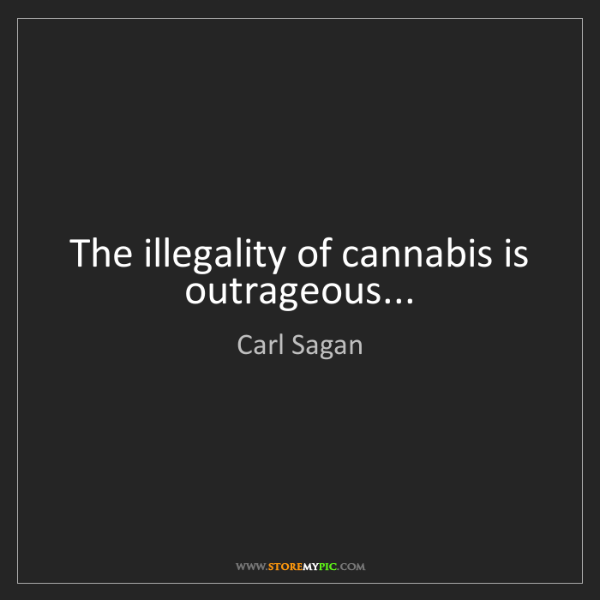 Carl Sagan: The illegality of cannabis is outrageous...