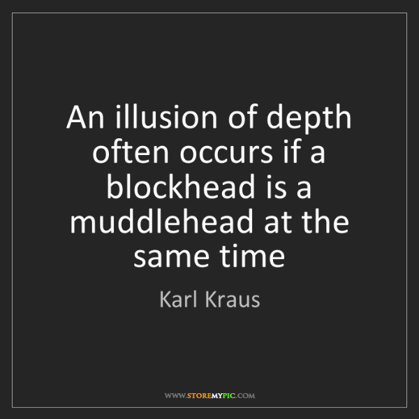 Karl Kraus: An illusion of depth often occurs if a blockhead is a...