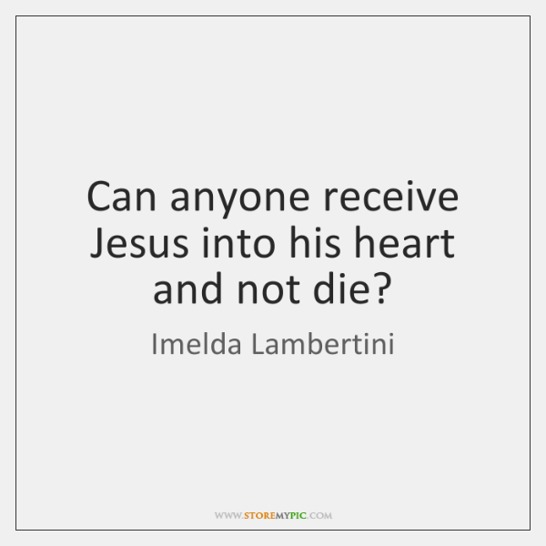 Can anyone receive Jesus into his heart and not die?